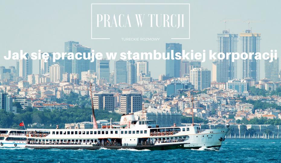 Praca w Turcji Stambuł Jak się pracuje w Stambulskiej Korporacji - Tur-tur Blog Polka w Turcji