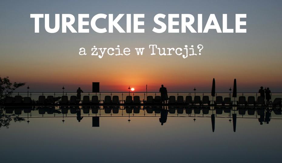 Tureckie seriale a życie w Turcji. Prawda czy fikcja?