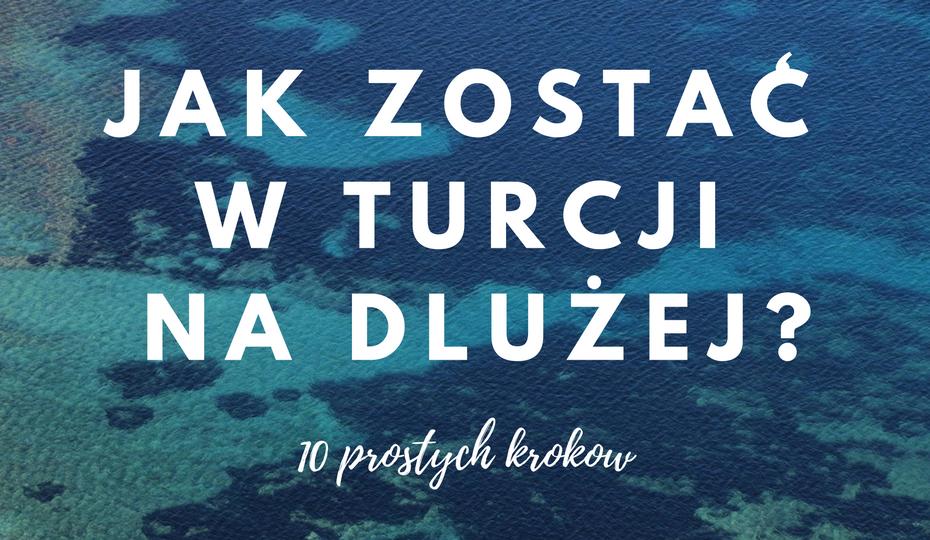 Jak zostać w Turcji na dłużej? 10 prostych kroków